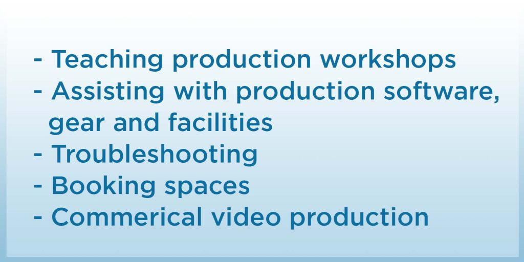 teaching production workshops, assisting with production software gear and facilities, troubleshooting, booking spaces, commercial video production